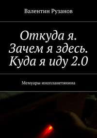 Рузанов, Валентин  - Откуда я. Зачем я здесь. Куда яиду2.0. Мемуары инопланетянина
