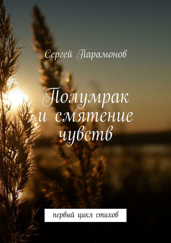 Сергей Парамонов Полумрак исмятение чувств. Первый цикл стихов контрасты осязаемого времени портреты размышления