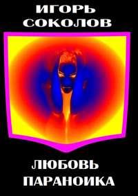 Соколов, Игорь Павлович  - Любовь параноика