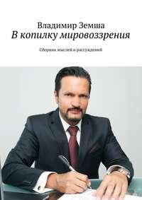 Земша, Владимир Валерьевич  - В копилку мировоззрения. Сборник мыслей ирассуждений