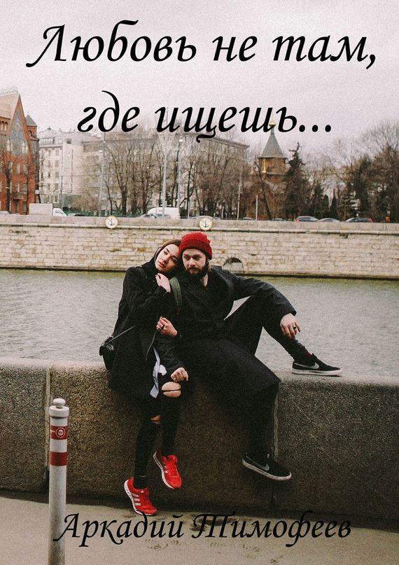 Аркадий Тимофеев Любовь нетам, гдеищешь… Роман