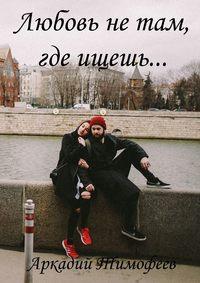 Тимофеев, Аркадий  - Любовь нетам, гдеищешь… Роман