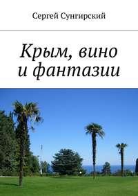 Сунгирский, Сергей Вячеславович  - Крым, вино ифантазии