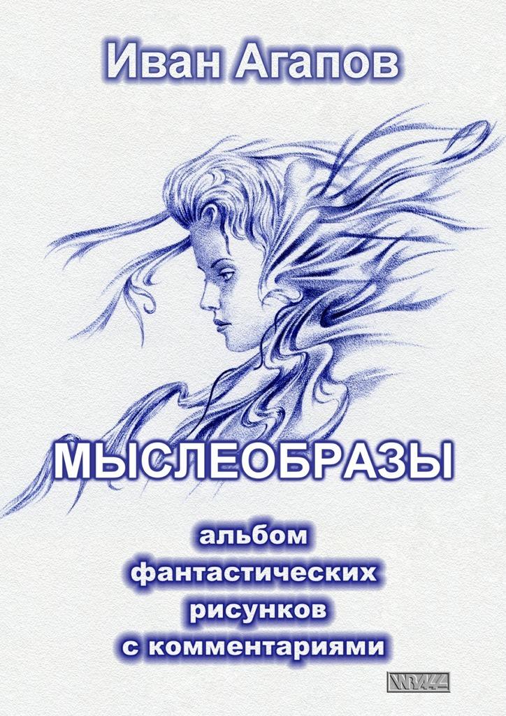 Иван Агапов Мыслеобразы. Альбом фантастических рисунков скомментариями