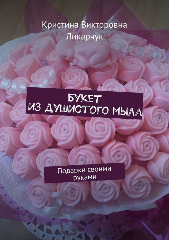 Кристина Ликарчук - Букет издушистогомыла. Подарки своими руками
