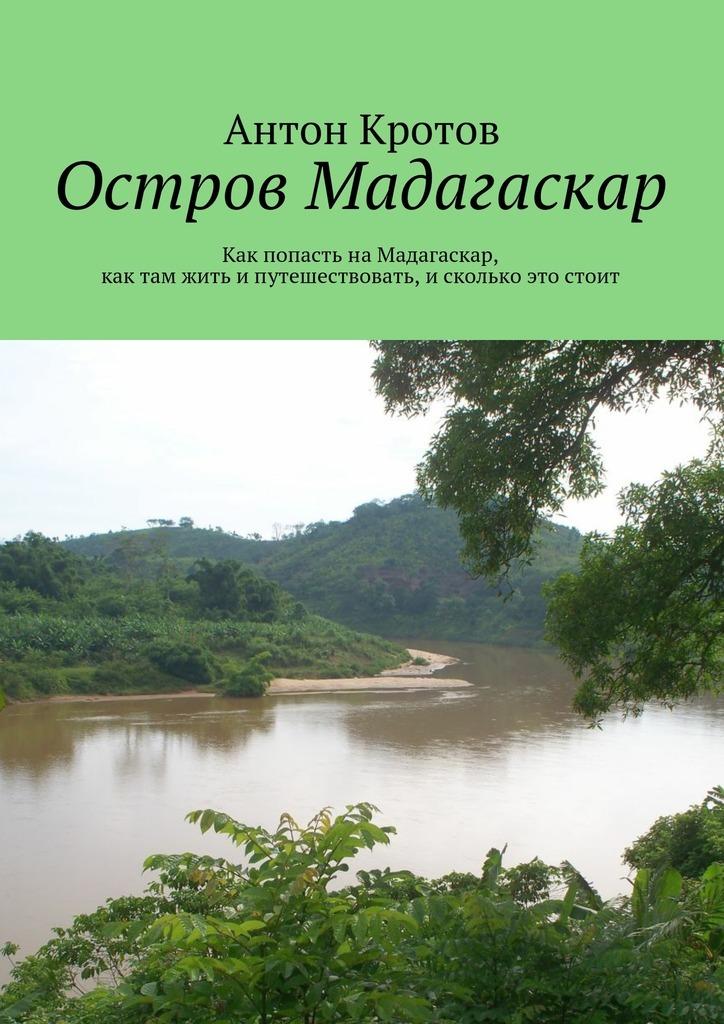 Антон Кротов Мадагаскар: практический путеводитель. Как попасть наМадагаскар, как там жить ипутешествовать, исколько это стоит как визу в сша