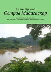 Кротов, Антон  - Мадагаскар: практический путеводитель. Как попасть наМадагаскар, как там жить ипутешествовать, исколько это стоит