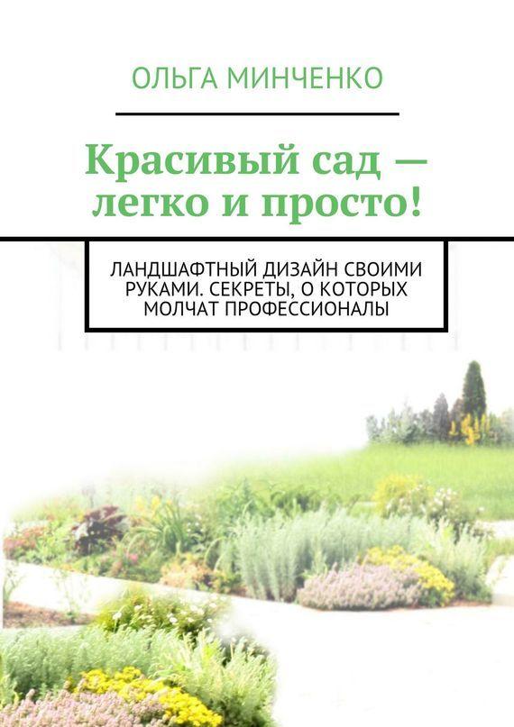 Ольга Минченко Красивый сад – легко и просто! Ландшафтный дизайн своими руками. Секреты, о которых молчат профессионалы журнал сад своими руками дачные секреты