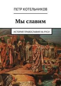 Котельников, Петр Петрович  - Мы славим. История православия на Руси
