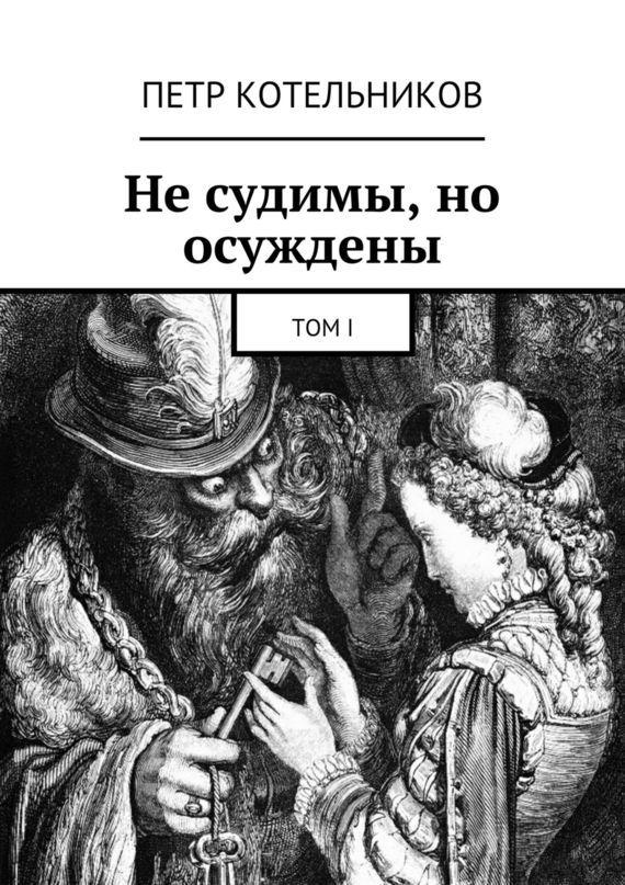 Петр Петрович Котельников Не судимы, но осуждены. ТомI ISBN: 9785448300912 с мамонтов не судимы будем