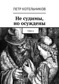 Котельников, Петр Петрович  - Несудимы, ноосуждены. ТомII