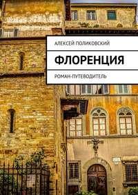 Поликовский, Алексей  - Флоренция. Роман-путеводитель