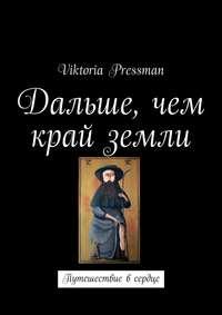 Pressman, Viktoria  - Дальше, чем край земли. Путешествие в сердце