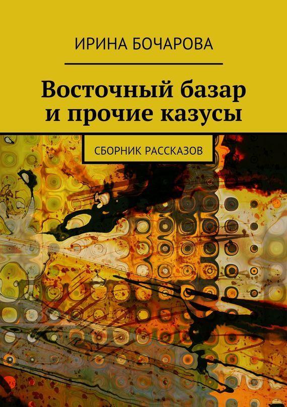 Обложка книги Восточный базар и прочие казусы. Сборник рассказов, автор Бочарова, Ирина