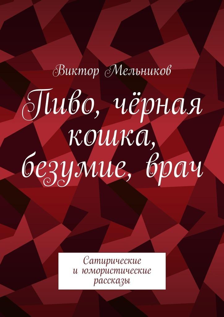 Виктор Мельников Пиво, чёрная кошка, безумие,врач. Сатирические июмористические рассказы