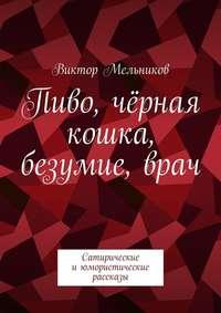 Мельников, Виктор  - Пиво, чёрная кошка, безумие,врач. Сатирические июмористические рассказы