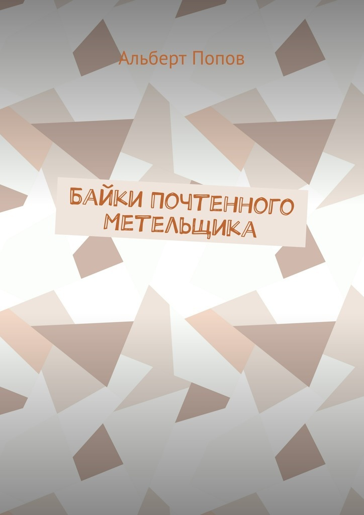 Альберт Витальевич Попов Байки Почтенного Метельщика левицкий а байки из бункера