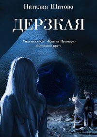 Шитова, Наталия  - Дерзкая. «Силуэты снов», «Клятва Примара», «Ближний круг»