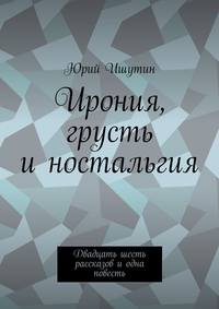 Ишутин, Юрий  - Ирония, грусть иностальгия. Двадцать шесть рассказов иодна повесть
