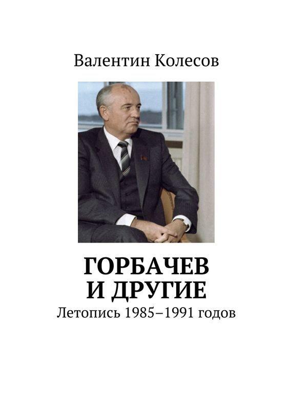 Горбачев идругие. Летопись 1985–1991 годов