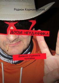 Кормановский, Родион Яковлевич  - Досье неудачника. Дневник странного человека