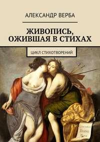 Верба, Александр  - Живопись, ожившая в стихах. Цикл стихотворений