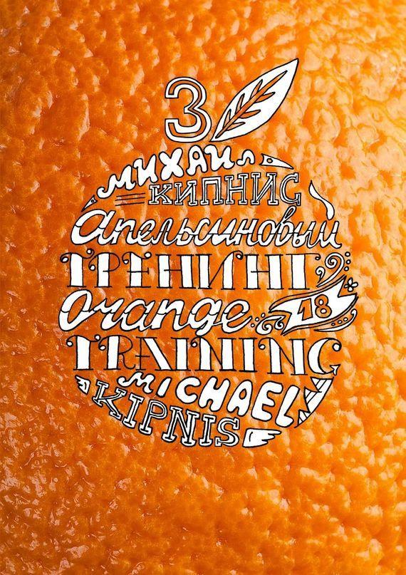 Обложка книги Апельсиновый трениг – 18. Orange training – 18. Книга третья. Творчество заразительно! Тренинг креативности, автор Кипнис, Михаил