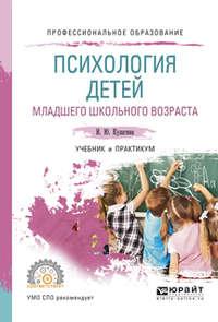 Кулагина, Ирина Юрьевна  - Психология детей младшего школьного возраста. Учебник и практикум для СПО