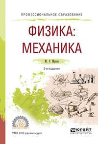 Мусин, Юрат Рашитович  - Физика: механика 2-е изд., испр. и доп. Учебное пособие для СПО