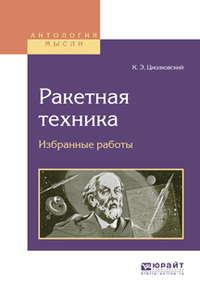 Циолковский, Константин Эдуардович  - Ракетная техника. Избранные работы