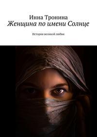 Тронина, Инна Сергеевна  - Женщина поимени Солнце. История великой любви