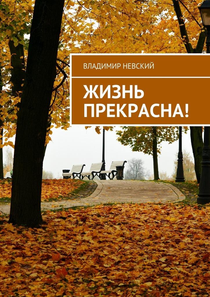 Владимир Невский Жизнь прекрасна! коган татьяна васильевна мир где все наоборот