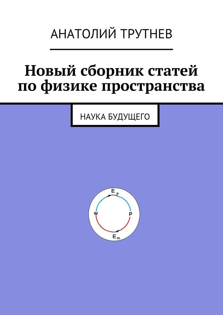Анатолий Трутнев - Новый сборник статей по физике пространства. Наука будущего