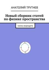 Трутнев, Анатолий  - Новый сборник статей по физике пространства. Наука будущего