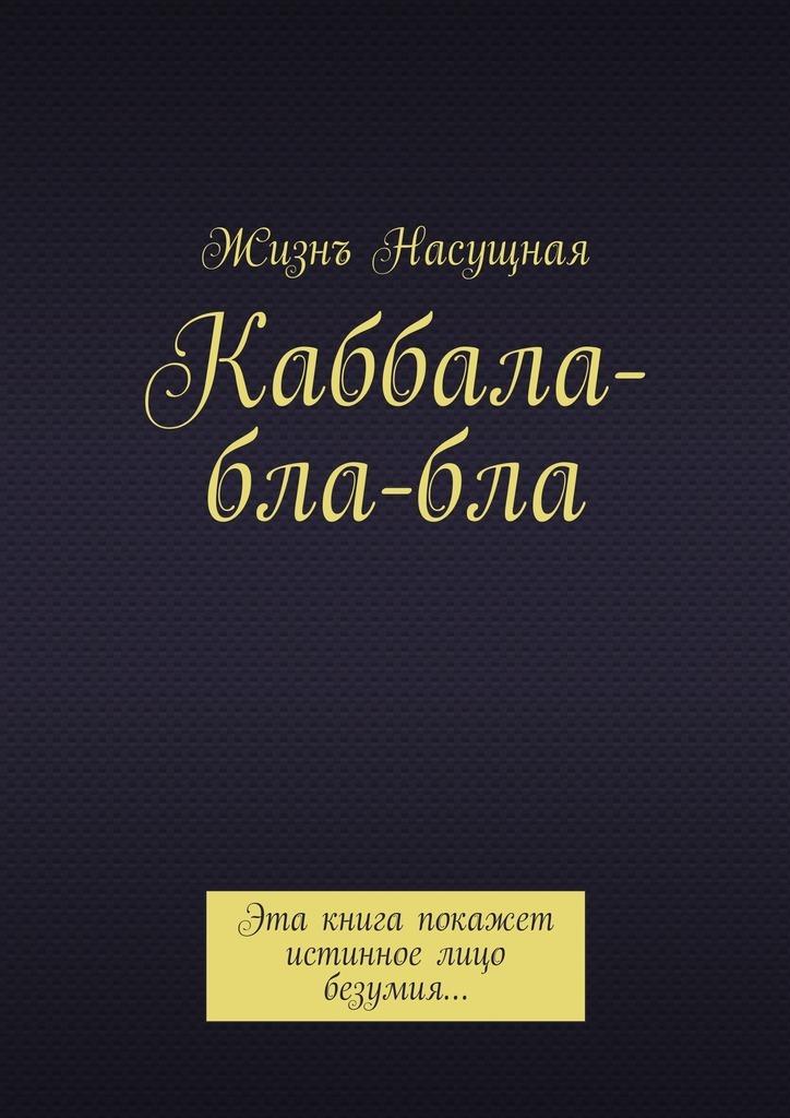 Жизнъ Насущная Каббала-бла-бла. Эта книга покажет истинное лицо безумия… каббала