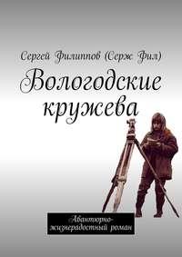 Фил, Сергей Филиппов Серж  - Вологодские кружева. Авантюрно-жизнерадостный роман