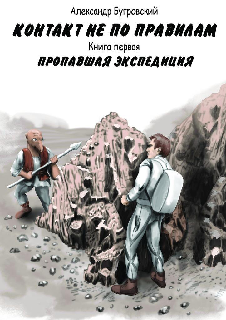 Александр Бугровский Контакт непоправилам. Книга первая. Пропавшая экспедиция