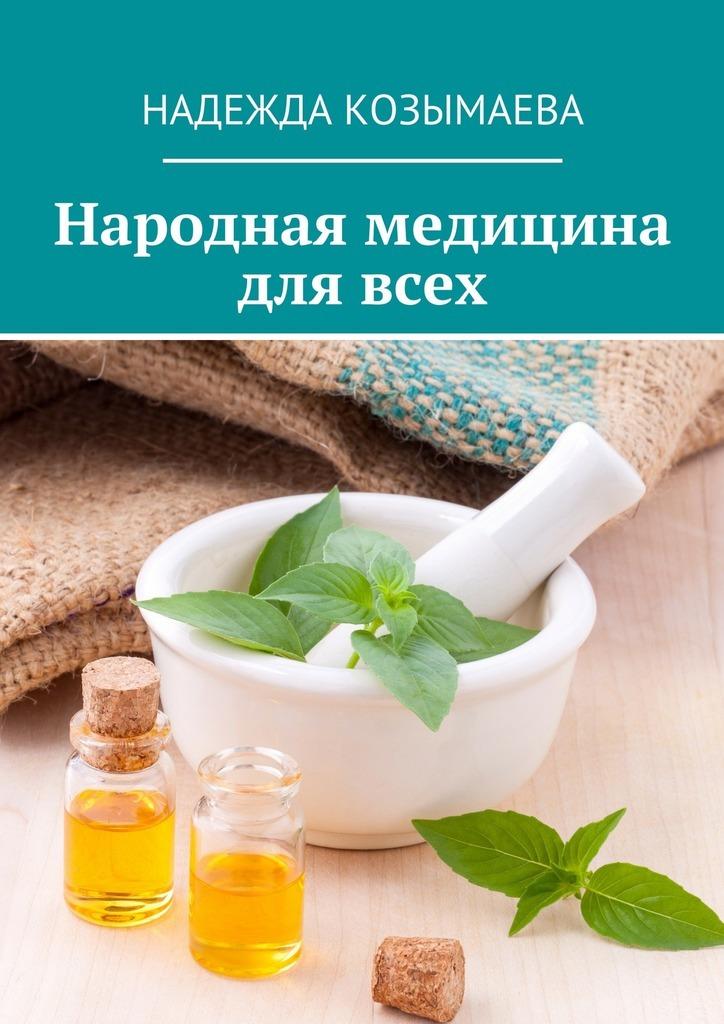 Надежда Козымаева Народная медицина для всех ужегов г народная медицина 10 000 рецептов от 500 заболеваний