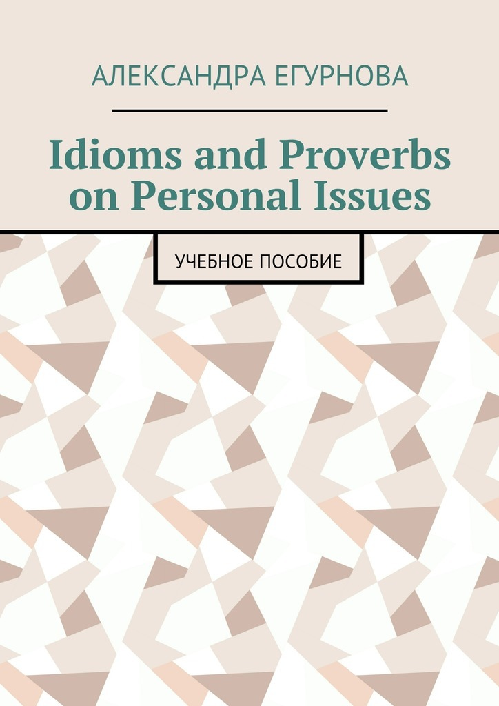 Александра Александровна Егурнова Idioms and Proverbs on Personal Issues. Учебное пособие