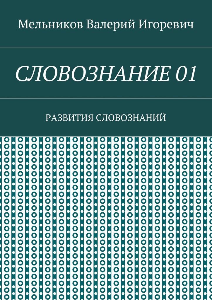 Валерий Игоревич Мельников СЛОВОЗНАНИЕ 01. РАЗВИТИЯ СЛОВОЗНАНИЙ