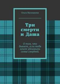 Малашкина, Ольга  - Три смерти иДаша. О том, что бывает, если тебя хочет удочерить семья смертей