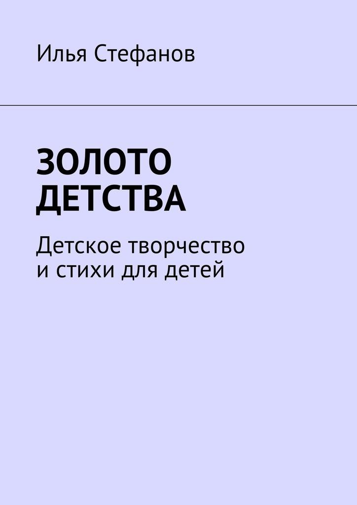 Илья Стефанов Золото детства. Детское творчество и стихи для детей цена 2017