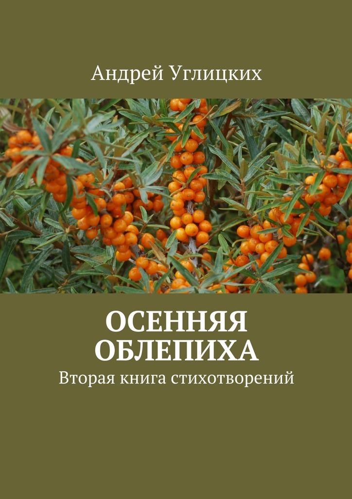 Андрей Углицких Осенняя облепиха. Вторая книга стихотворений