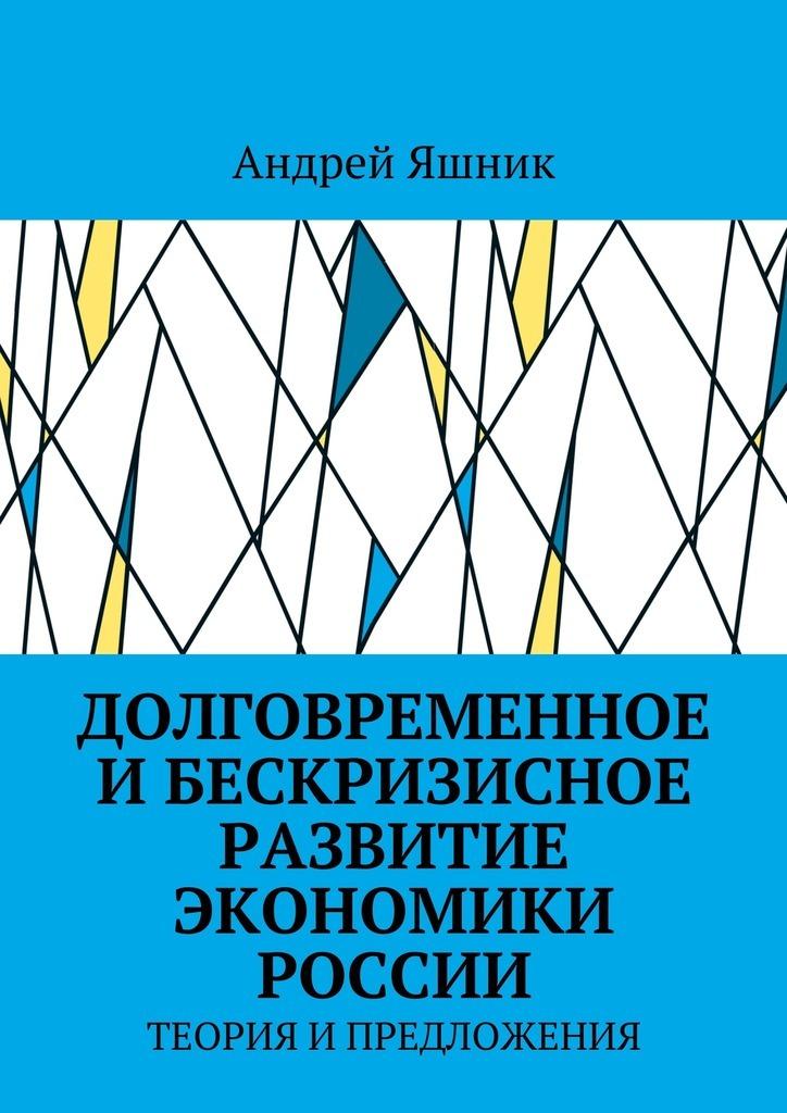 Долговременное и бескризисное развитие экономики России. Теория и предложения