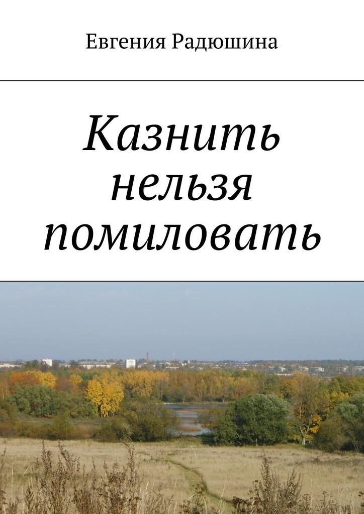 Евгения Радюшина Казнить нельзя помиловать майк гелприн казнить нельзя помиловать
