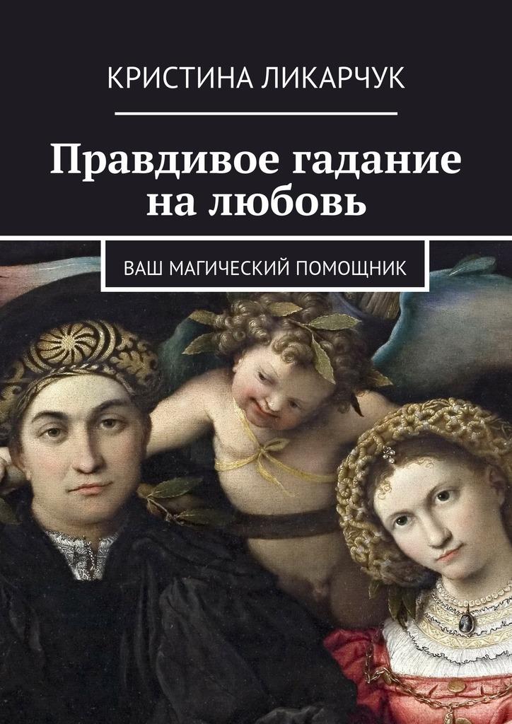 Кристина Викторовна Ликарчук Правдивое гадание на любовь. Ваш магический помощник пилкингтон майя все реальные способы предсказать будущее