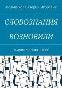 Мельников, Валерий Игоревич  - СЛОВОЗНАНИЯ ВОЗНОВИЛИ. ЗНАНИЯ ОТСЛОВОЗНАНИЙ