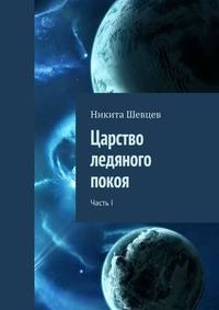 Никита Шевцев - Царство ледяного покоя. ЧастьI