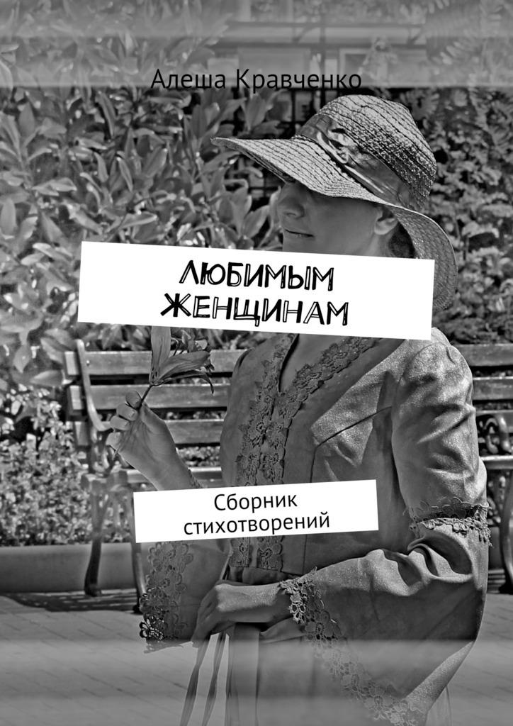 Алеша Кравченко Любимым женщинам. Сборник стихотворений стихи женщинам ветеранам