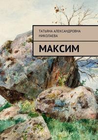 Татьяна Александровна Николаева - Максим